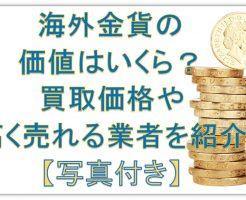 海外金貨の価値はいくら?買取価格や高く売れる業者を紹介【写真付き】