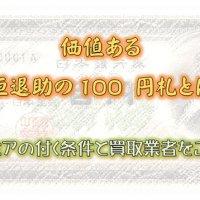 価値ある板垣退助の100 円札とは?プレミアの付く条件と買取業者をご紹介
