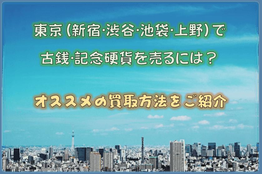 東京(新宿・渋谷・池袋・上野)で古銭・記念硬貨を売るには?オススメの買取方法をご紹介