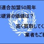 国際連合加盟50周年記念硬貨の価値は?高く買取してくれる業者もご紹介