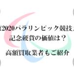 東京2020パラリンピック競技大会記念硬貨の価値は?高額買取業者もご紹介