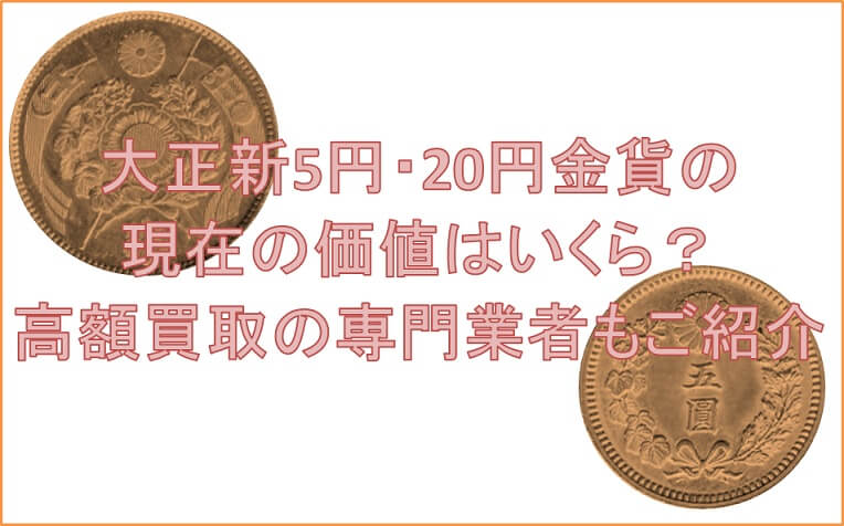大正新5円・20円金貨の現在の価値はいくら?高額買取の専門業者もご紹介