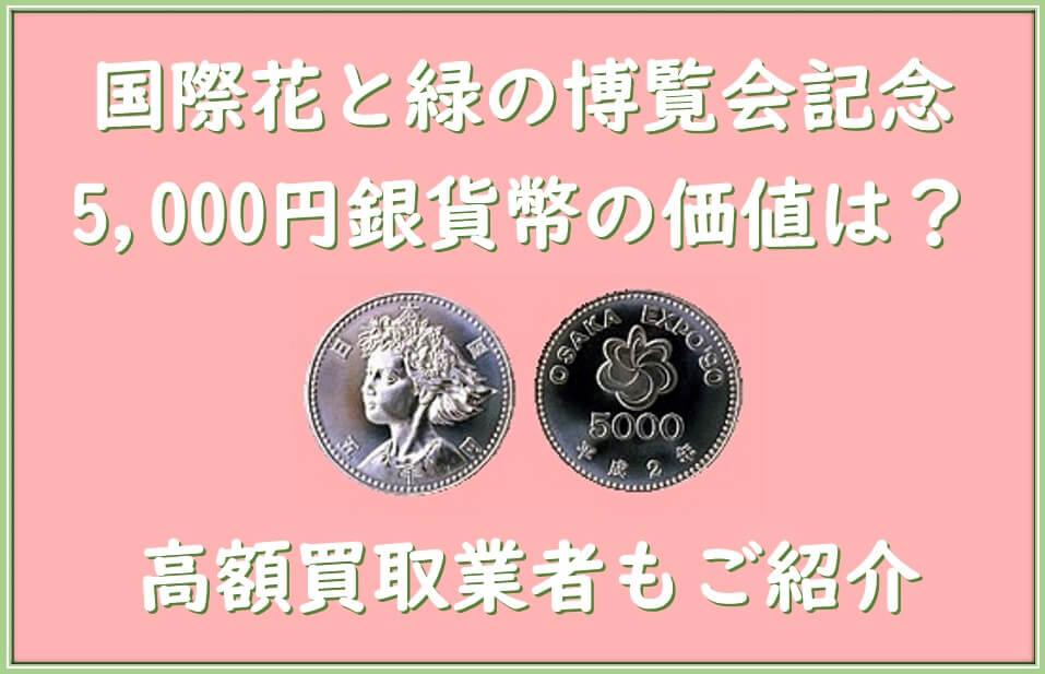 国際花と緑の博覧会記念5,000円銀貨幣の価値は?高額買取業者もご紹介