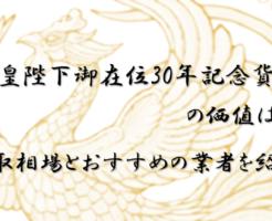 天皇陛下御在位30年記念貨幣の価値は?買取相場とおすすめの業者を紹介
