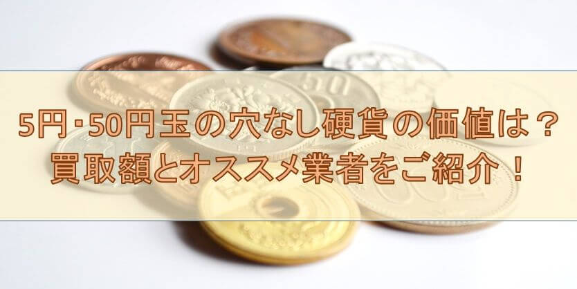 5円・50円玉の穴なし硬貨の価値は?買取額とオススメ業者をご紹介!