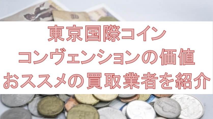 東京国際コイン・コンヴェンション貨幣の価値やおススメの買取業者を紹介
